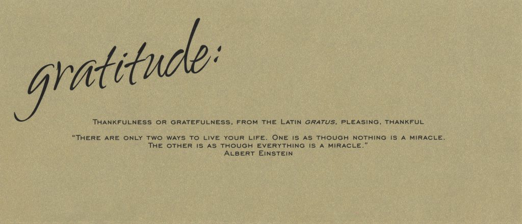 "Top inside of the card reads: Gratitude: Thankfulness or gratefulness, from th elatin gratus, pleasing, thankful. ""There are only two ways to live your life. One is as though nothing is a miracle. The other is as though everything is a miracle."" Albert Einstein"