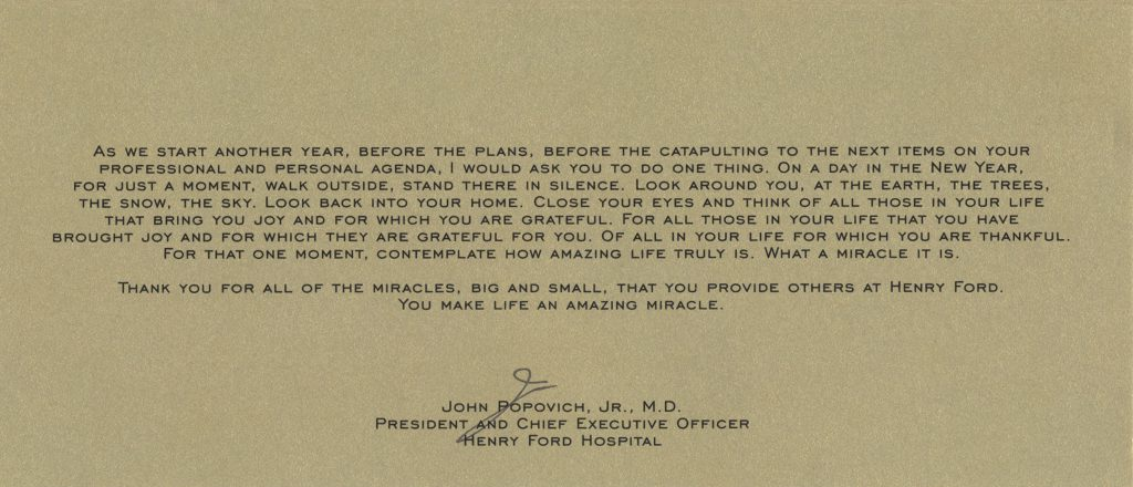 "Bottom of inside card reads: ""As we start another year, before the plans, before the catapulting to the next items on your professional and personal agenda, I would ask you to do one thing. On a day in the new year, for just a moment, walk outside, stand there in silence. Look around you, at the earth, the trees, the snow, the sky. Look back into your home. Close your eyes and think of all those in your life that bring you joy and for which you are grateful. For all those in your life that you have brought joy and for which they are grateful for you. Of all in your life for which you are thankful. For that one moment, contemplate how amazing life truly is. What a miracle it is. Thank you for all of the miracles, big and small. That you provide others at Henry Ford. You make life an amazing miracle."" Signed by John Popovich, Jr., M.D., President and Chief Executive Officer, Henry Ford Hospital"